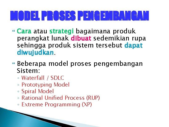 MODEL PROSES PENGEMBANGAN Cara atau strategi bagaimana produk perangkat lunak dibuat sedemikian rupa sehingga