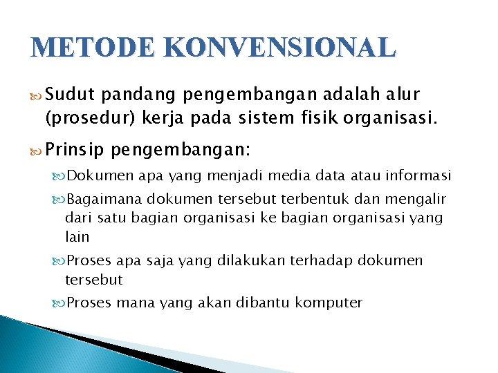 METODE KONVENSIONAL Sudut pandang pengembangan adalah alur (prosedur) kerja pada sistem fisik organisasi. Prinsip