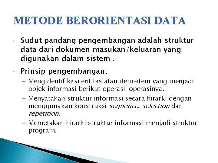 METODE BERORIENTASI DATA • • Sudut pandang pengembangan adalah struktur data dari dokumen masukan/keluaran