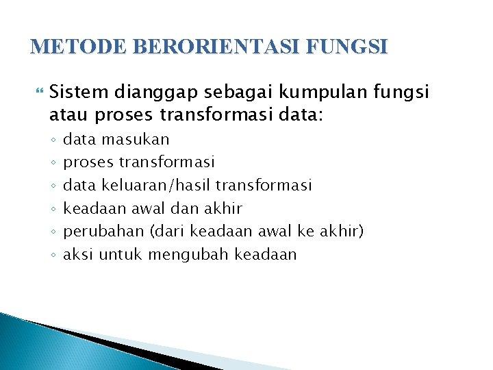 METODE BERORIENTASI FUNGSI Sistem dianggap sebagai kumpulan fungsi atau proses transformasi data: ◦ ◦