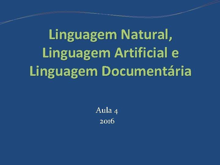 Linguagem Natural, Linguagem Artificial e Linguagem Documentária Aula 4 2016
