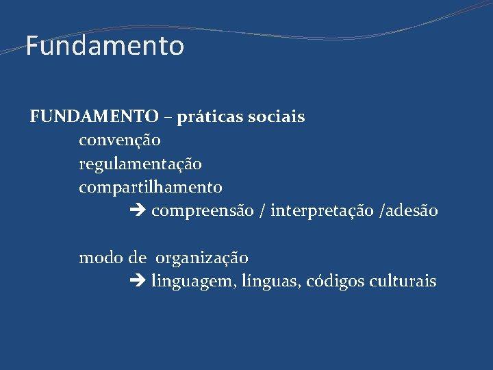 Fundamento FUNDAMENTO – práticas sociais convenção regulamentação compartilhamento compreensão / interpretação /adesão modo de