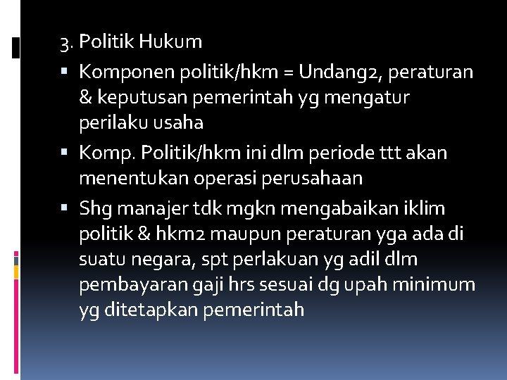 3. Politik Hukum Komponen politik/hkm = Undang 2, peraturan & keputusan pemerintah yg mengatur
