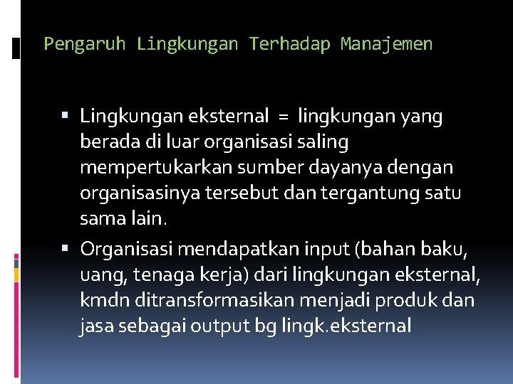 Pengaruh Lingkungan Terhadap Manajemen Lingkungan eksternal = lingkungan yang berada di luar organisasi saling