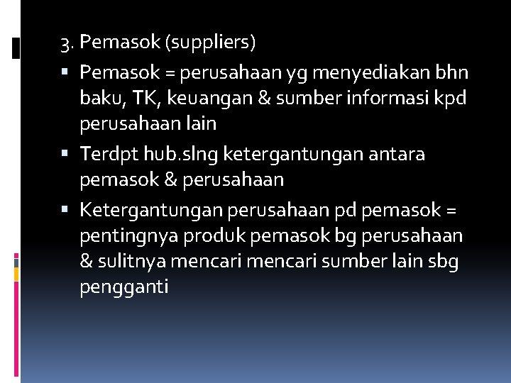 3. Pemasok (suppliers) Pemasok = perusahaan yg menyediakan bhn baku, TK, keuangan & sumber