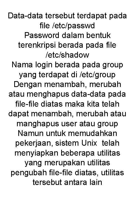 Data-data tersebut terdapat pada file /etc/passwd Password dalam bentuk terenkripsi berada pada file /etc/shadow