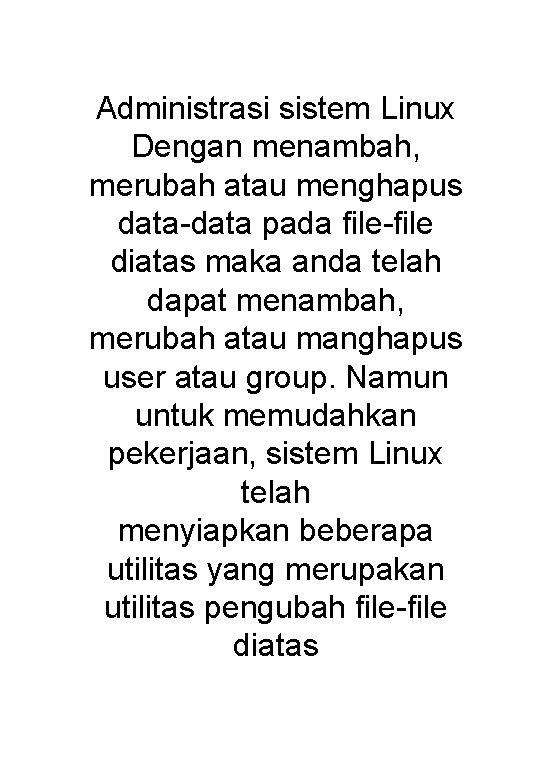Administrasi sistem Linux Dengan menambah, merubah atau menghapus data-data pada file-file diatas maka anda