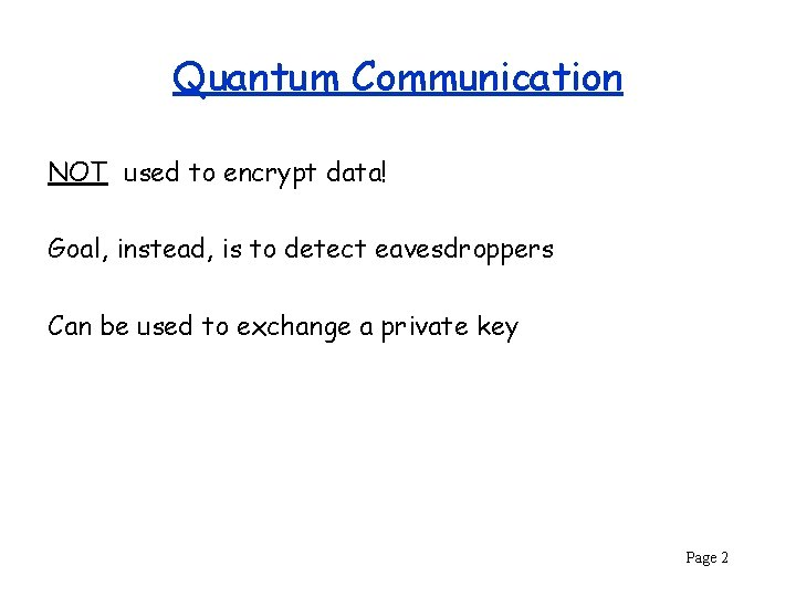 Quantum Communication NOT used to encrypt data! Goal, instead, is to detect eavesdroppers Can