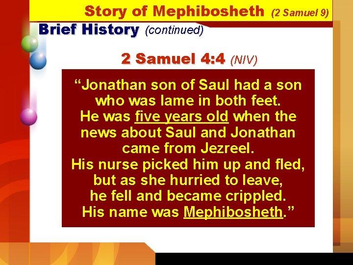 Story of Mephibosheth Brief History (continued) (2 Samuel 9) 2 Samuel 4: 4 (NIV)