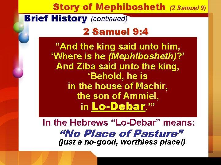 "Story of Mephibosheth Brief History (continued) 2 Samuel 9: 4 (2 Samuel 9) ""And"