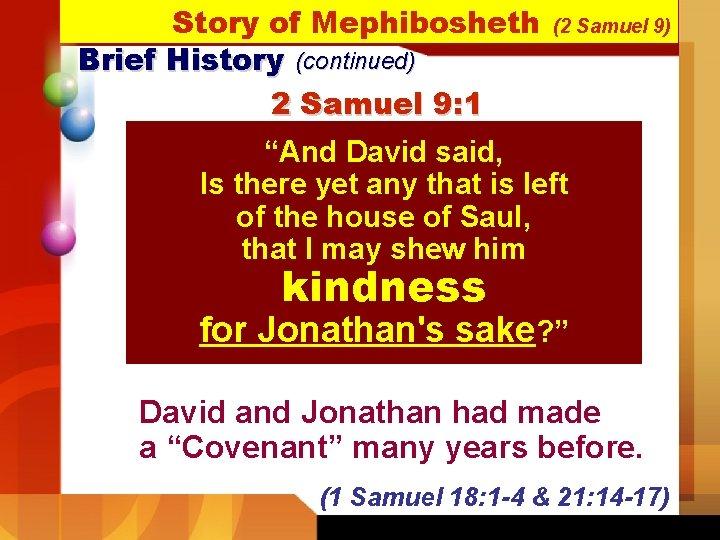 "Story of Mephibosheth Brief History (continued) 2 Samuel 9: 1 (2 Samuel 9) ""And"