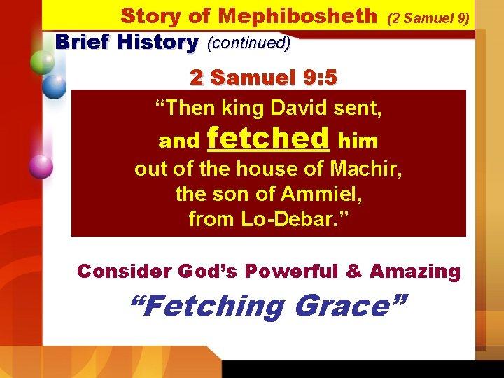 "Story of Mephibosheth Brief History (continued) (2 Samuel 9) 2 Samuel 9: 5 ""Then"