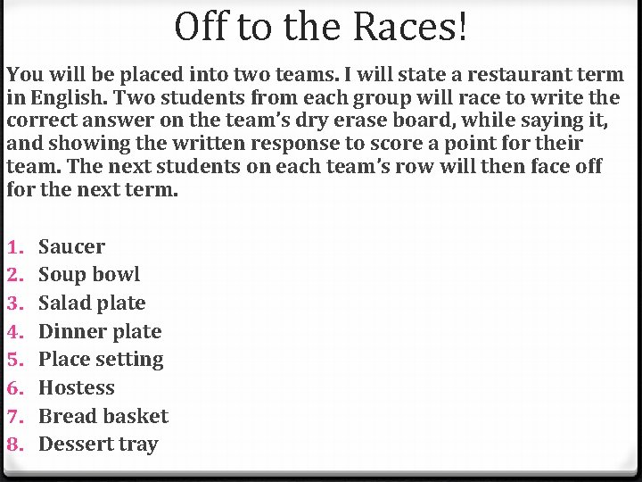 Off to the Races! You will be placed into two teams. I will state
