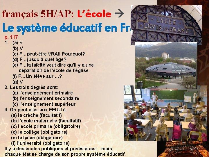 français 5 H/AP: L'école Le système éducatif en France p. 117 1. (a) V