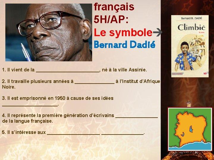 français 5 H/AP: Le symbole Bernard Dadié 1. Il vient de la ____________, né