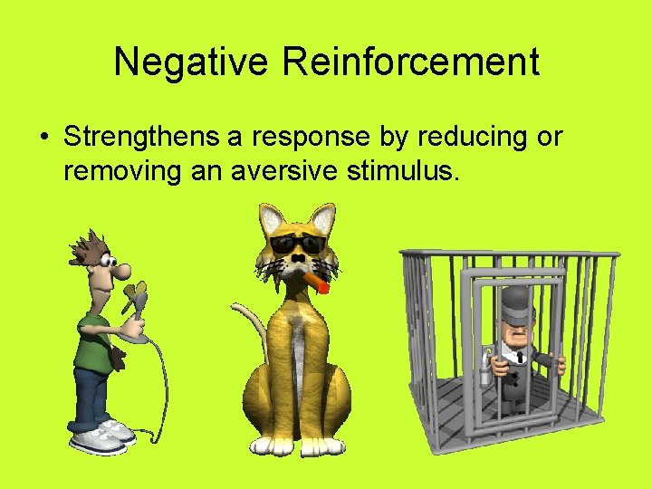 Negative Reinforcement • Strengthens a response by reducing or removing an aversive stimulus.