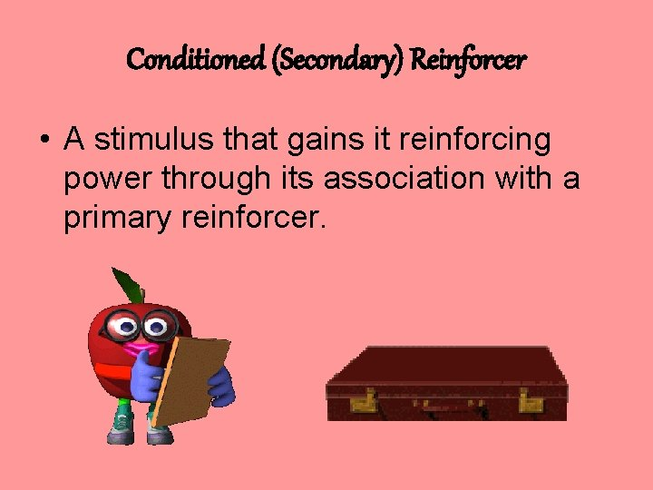 Conditioned (Secondary) Reinforcer • A stimulus that gains it reinforcing power through its association