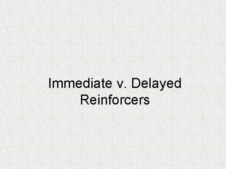 Immediate v. Delayed Reinforcers