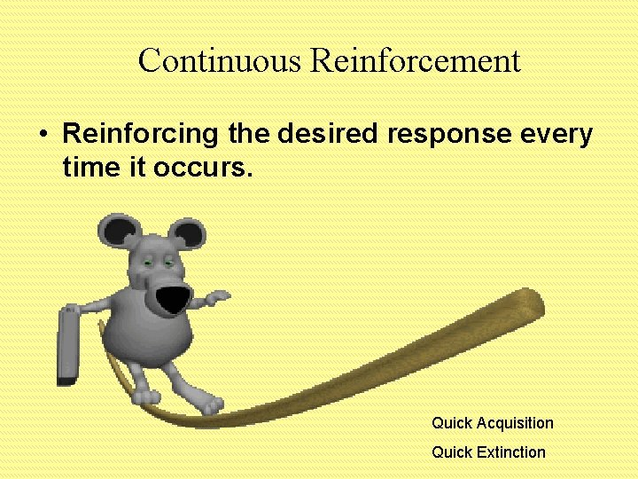 Continuous Reinforcement • Reinforcing the desired response every time it occurs. Quick Acquisition Quick