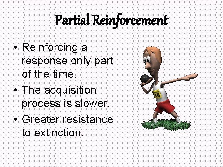 Partial Reinforcement • Reinforcing a response only part of the time. • The acquisition