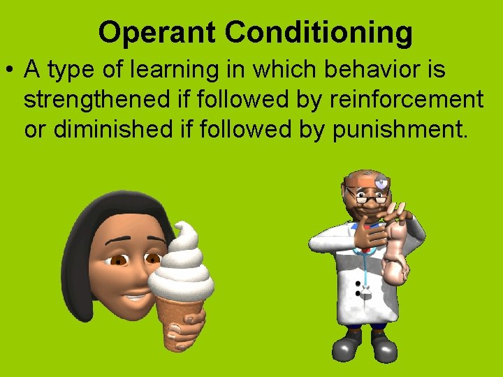 Operant Conditioning • A type of learning in which behavior is strengthened if followed