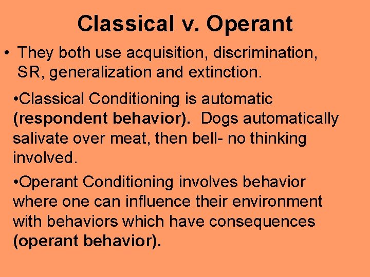 Classical v. Operant • They both use acquisition, discrimination, SR, generalization and extinction. •