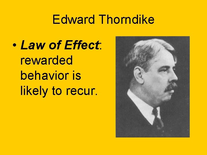 Edward Thorndike • Law of Effect: rewarded behavior is likely to recur.