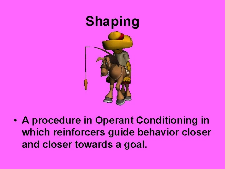 Shaping • A procedure in Operant Conditioning in which reinforcers guide behavior closer and