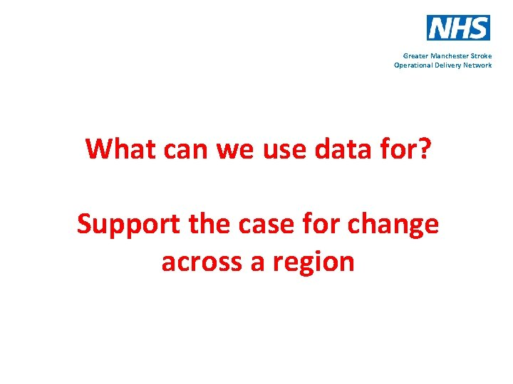 Greater Manchester Stroke Operational Delivery Network What can we use data for? Support the