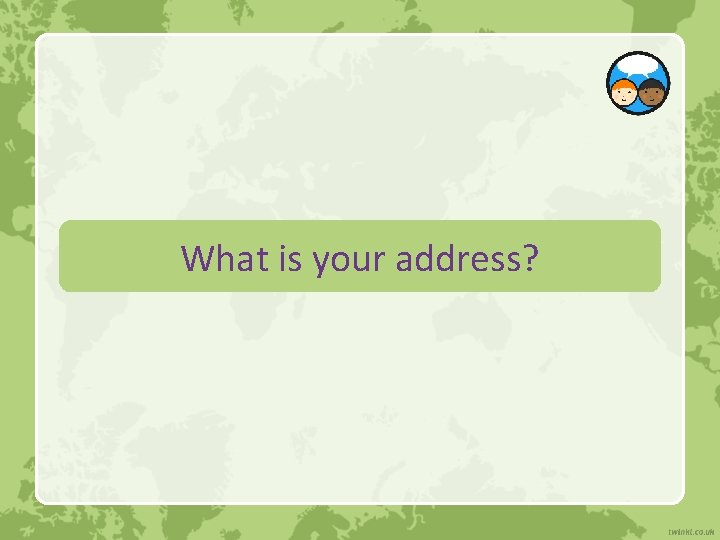 What is your address?