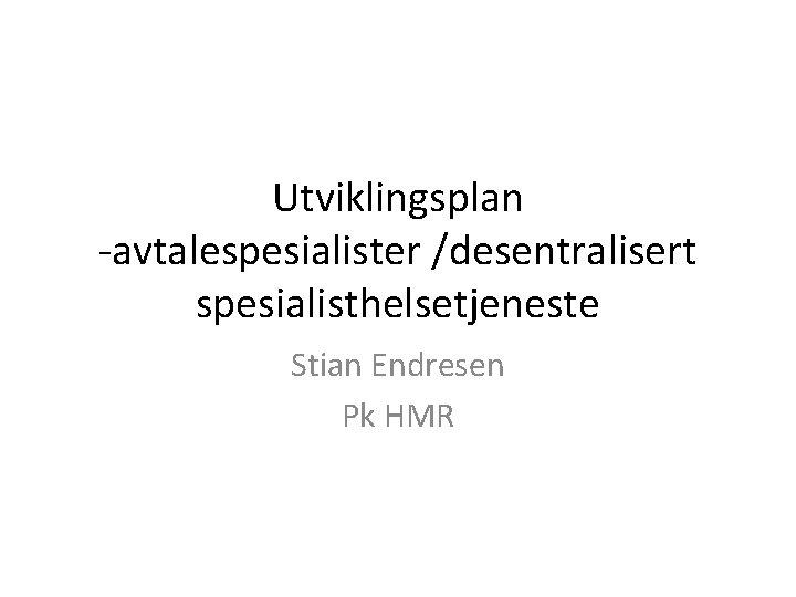 Utviklingsplan -avtalespesialister /desentralisert spesialisthelsetjeneste Stian Endresen Pk HMR