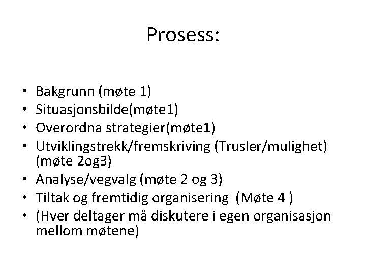 Prosess: Bakgrunn (møte 1) Situasjonsbilde(møte 1) Overordna strategier(møte 1) Utviklingstrekk/fremskriving (Trusler/mulighet) (møte 2 og