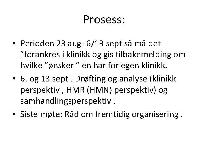 """Prosess: • Perioden 23 aug- 6/13 sept så må det """"forankres i klinikk og"""