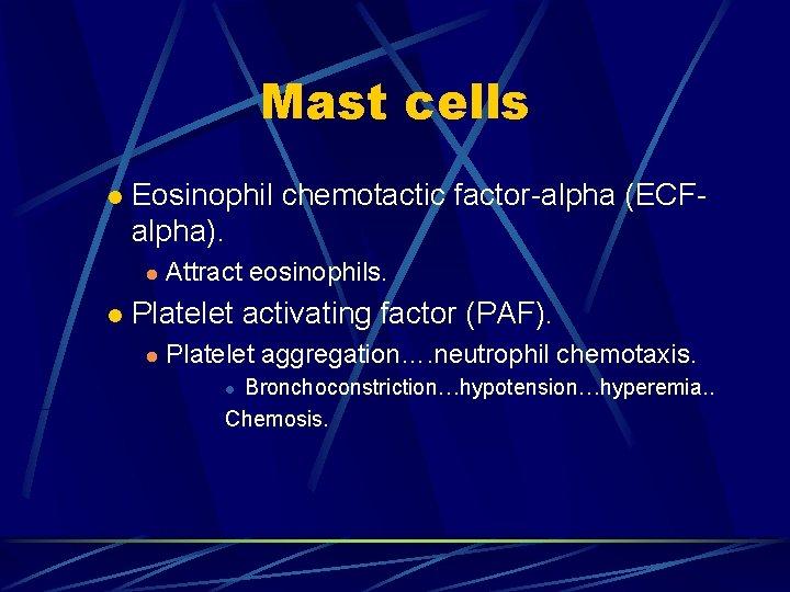 Mast cells l Eosinophil chemotactic factor-alpha (ECFalpha). l l Attract eosinophils. Platelet activating factor
