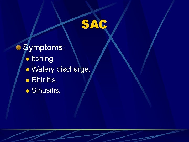 SAC Symptoms: Itching. l Watery discharge. l Rhinitis. l Sinusitis. l