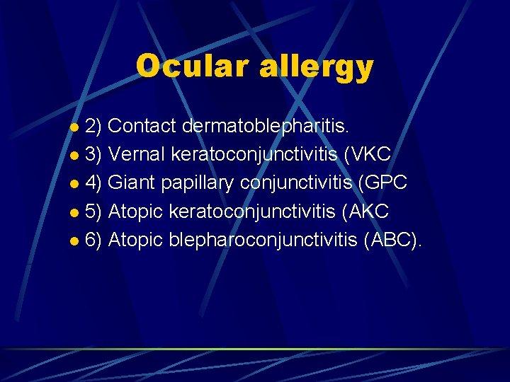 Ocular allergy 2) Contact dermatoblepharitis. l 3) Vernal keratoconjunctivitis (VKC l 4) Giant papillary