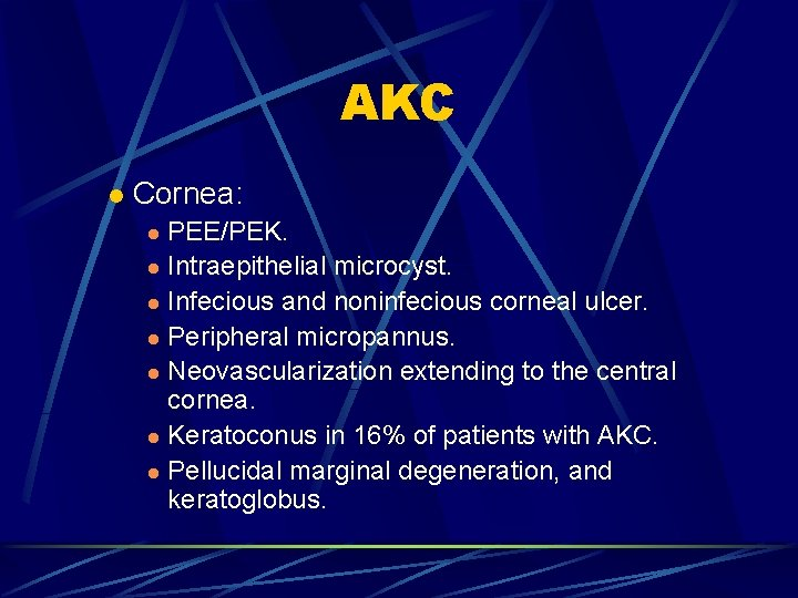 AKC l Cornea: PEE/PEK. l Intraepithelial microcyst. l Infecious and noninfecious corneal ulcer. l