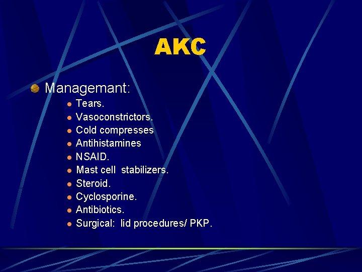 AKC Managemant: l l l l l Tears. Vasoconstrictors. Cold compresses Antihistamines NSAID. Mast
