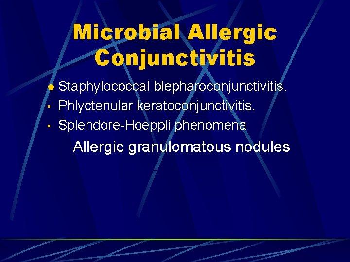 Microbial Allergic Conjunctivitis l • • Staphylococcal blepharoconjunctivitis. Phlyctenular keratoconjunctivitis. Splendore-Hoeppli phenomena Allergic granulomatous