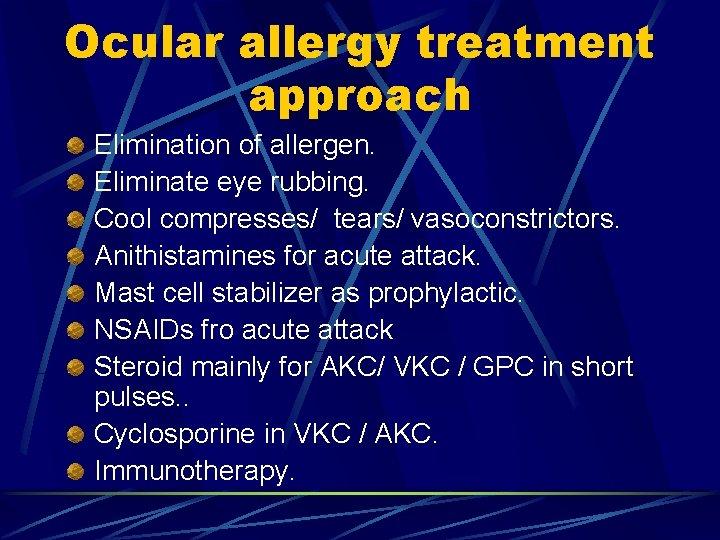 Ocular allergy treatment approach Elimination of allergen. Eliminate eye rubbing. Cool compresses/ tears/ vasoconstrictors.