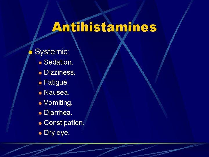Antihistamines l Systemic: Sedation. l Dizziness. l Fatigue. l Nausea. l Vomiting. l Diarrhea.