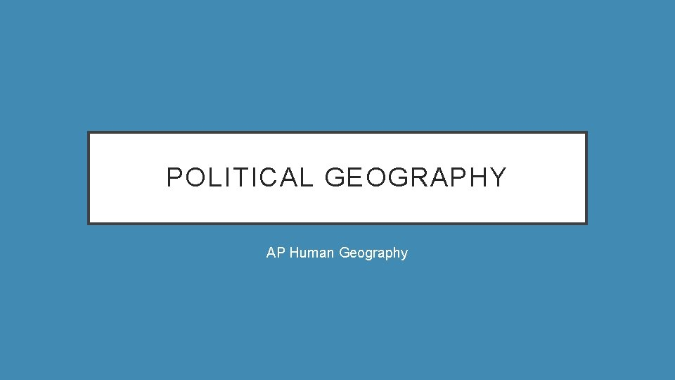 POLITICAL GEOGRAPHY AP Human Geography