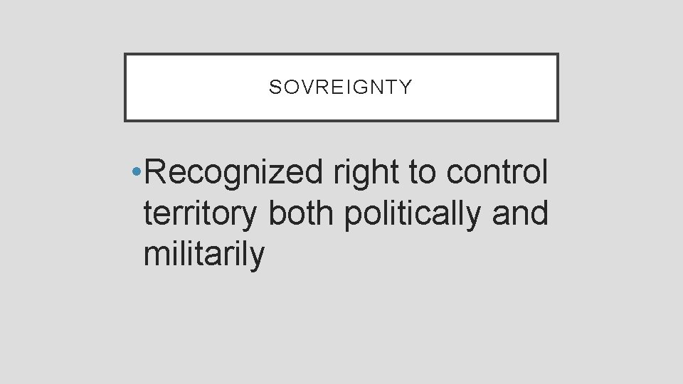 SOVREIGNTY • Recognized right to control territory both politically and militarily