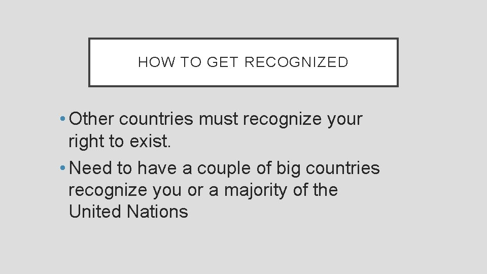 HOW TO GET RECOGNIZED • Other countries must recognize your right to exist. •