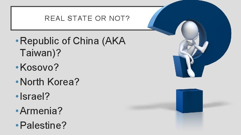 REAL STATE OR NOT? • Republic of China (AKA Taiwan)? • Kosovo? • North