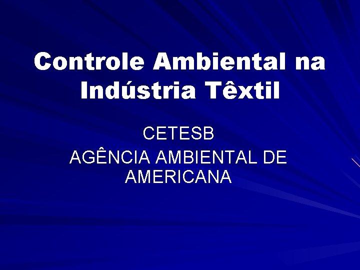Controle Ambiental na Indústria Têxtil CETESB AGÊNCIA AMBIENTAL DE AMERICANA