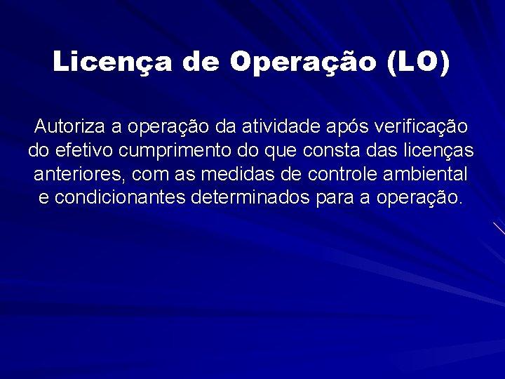 Licença de Operação (LO) Autoriza a operação da atividade após verificação do efetivo cumprimento