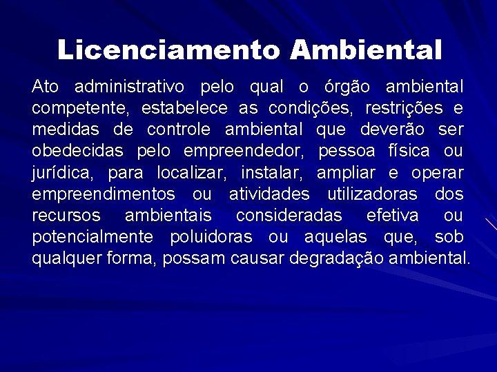 Licenciamento Ambiental Ato administrativo pelo qual o órgão ambiental competente, estabelece as condições, restrições