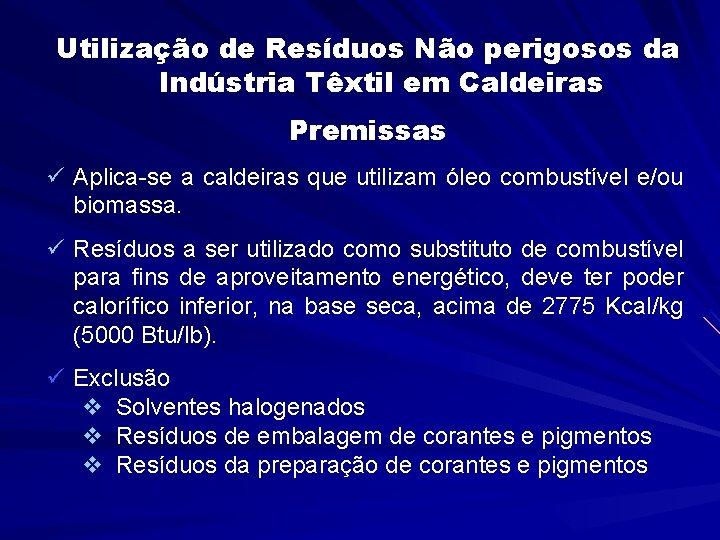 Utilização de Resíduos Não perigosos da Indústria Têxtil em Caldeiras Premissas ü Aplica-se a