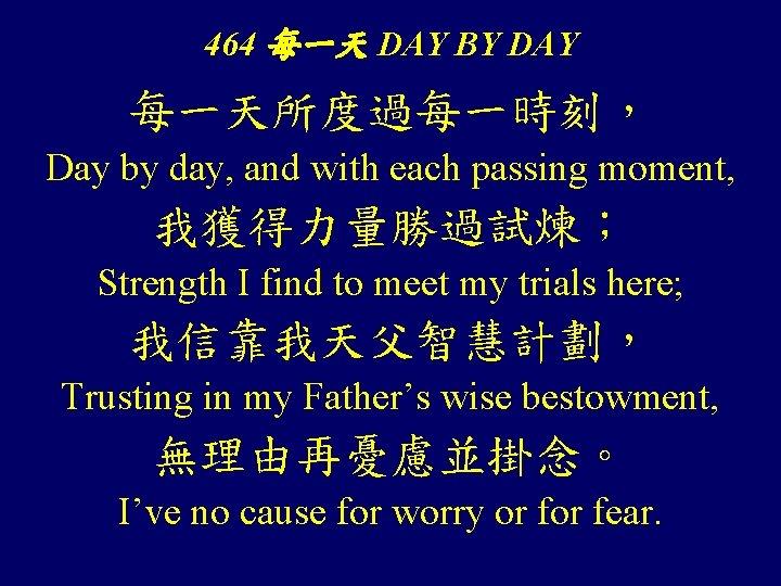 464 每一天 DAY BY DAY 每一天所度過每一時刻, Day by day, and with each passing moment,